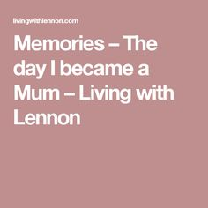 Memories – The day I became a Mum – Living with Lennon