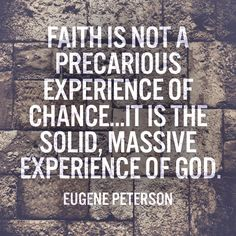 Faith is not a precarious experience of chance…It is the solid, massive experience of God. – Eugene Peterson
