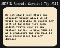 S.H.I.E.L.D. Recruit Survival Tip #314:Do not stand near Stark and casually wonder aloud if it would be possible to create any sort of fanciful high-tech gadget you've seen in any fiction genre. He will take it as a challenge and you will be held responsible for any damages.  [Submitted by jetpackangel]