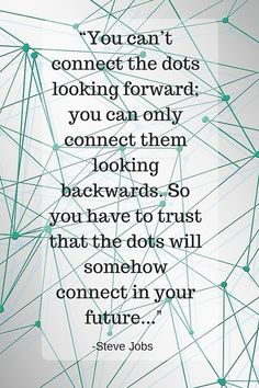 """You can't connect the dots looking forward; you can only connect them looking backwards. So you have to trust that the dots will somehow connect in your future. You have to trust in something — your gut, destiny, life, karma, whatever. This approach has never let me down, and it has made all the difference in my life."" - Steve Jobs"