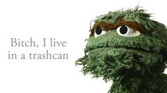 Oscar the Grouch-the kids tell him he's a grouch and he's like...