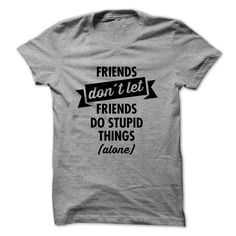 Friends Dont Let Friends Do Stupid Things (Alone) - T-Shirt, Hoodie, Sweatshirt
