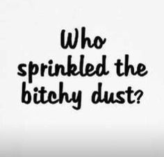 Who sprinkled the bitchy dust?   LOL - I Love this!!!!!!!!