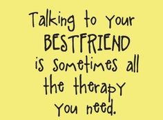 Talking to your best-friend is sometimes all the therapy you need. #quotes