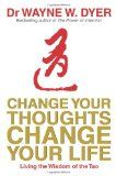 Change Your Thoughts - Change Your Life : Living the Wisdom of the Tao by Dr. Wayne W. Dyer