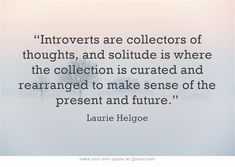 Introverts are collectors of thoughts, and solitude is where the collection is curated and rearranged to make sense of the presence and future // Laurie Helgoe Own Quotes, Great Quotes, Quotes To Live By, Life Quotes, Inspirational Quotes, Motivational, Quotable Quotes, Wisdom Quotes, Mbti