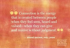 """Connection is the energy that is created between people when they feel seen, heard and valued-when they can give and receive without judgement."""
