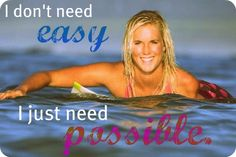 "Bethany Hamilton- ""I don't need easy I need just possible"":) She is so awesome quotes and all!!!!!!!!!!!!!!!!!!!!!!!!!!!!!!!"