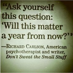 """Ask yourself this question: """"Will this matter a year from now?"""""""