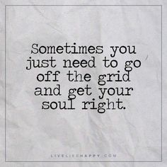 Deep Life Quote: Sometimes you just need to go off the grid and get your soul right. – Unknown
