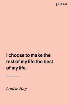 GIRLBOSS QUOTE: I chose to make the rest of my life the best of my life. // Inspirational quote by Louise Hay