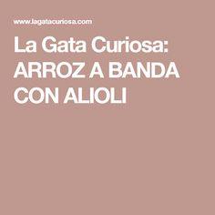 La Gata Curiosa: ARROZ A BANDA CON ALIOLI