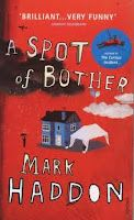 Hey guys just posted my review of A Spot of Bother by Mark Haddon. Some of you may know Haddon's other famous novel The Curious Incident of the Dog in the Night-Time. If you enjoyed that book you will love A Spot of Bother!