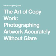 The Art of Copy Work: Photographing Artwork Accurately Without Glare