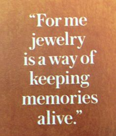 How true, and even more special when the one that you love and that loves you, actually makes the jewelry for you!