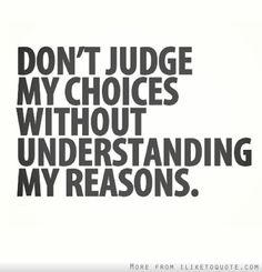 Don't judge my choices without understanding my reasons. - iLiketoquote.com