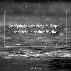 Ein Optimist steht nicht im Regen - er duscht unter einer Wolke.