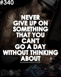 Never give up on something that you can't go a day without thinking about -Wiz Khalifa