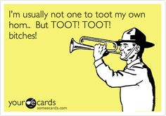 I'm usually not one to toot my own horn.. But TOOT! TOOT! bitches!...I laugh so hard when the guy does it on the coffee commercial lmao