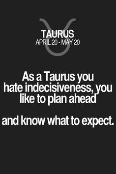 As a Taurus you hate indecisiveness, you like to plan ahead and know what to expect. Taurus | Taurus Quotes | Taurus Zodiac Signs