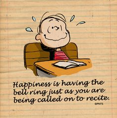 "Linus: ""Happiness is having the bell ring just as you are being called on to recite.""  Oh yes!!"