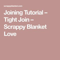 Joining Tutorial – Tight Join – Scrappy Blanket Love