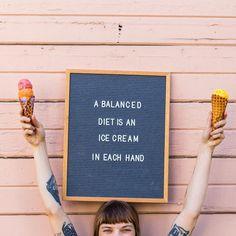 A balanced diet is an ice cream cone in each hand.