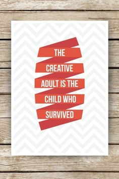 """""""the creative adult is the child who survived."""" SERIOUSLY! AND, it's HARD to survive!"""