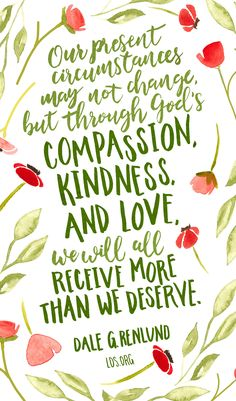 """""""Our present circumstances may not change, but through God's compassion, kindness, and love, we will all receive more than we deserve.""""—Dale G. Renlund #LDS"""
