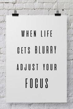 """When life gets blurry adjust your focus."""