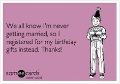 Funny Birthday Ecard: We all know I'm never getting married, so I registered for my birthday gifts instead. Thanks! #ecards