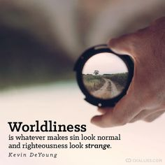 """Worldliness is whatever makes sin look normal and righteousness look strange."" (Kevin DeYoung) - Tim Challies - Google+"