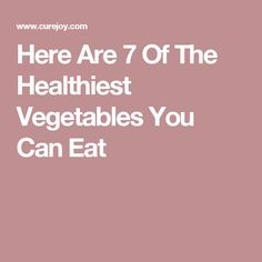 Here Are 7 Of The Healthiest Vegetables You Can Eat