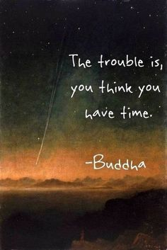 And the truth is... time is limitless, but WE are not! So do what you have to do, while YOU are still here.