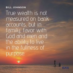True wealth is not measured on bank accounts, but in family, favor with God and men and the ability to live in the fullness of purpose. Bill Johnson, Bank Account, Wealth, Accounting, Purpose, Inspirational, God, Live, Business
