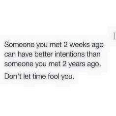 Someone you met 2 weeks ago can have better intentions than someone you met 2 years ago don't let time fool you