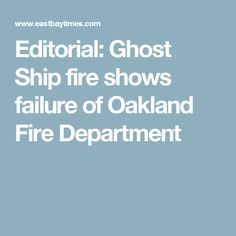 Editorial: Ghost Ship fire shows failure of Oakland Fire Department