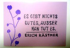 Es gibt nicht Gutes, ausser man tut es.  Erich Kästner