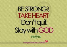Psalms 27:14 KJV  Wait on the LORD: be of good courage, and he shall strengthen thine heart: wait, I say, on the LORD.
