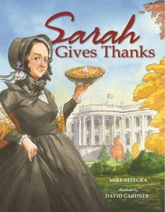 """""""Sarah Gives Thanks"""" -- the true story of the woman behind the creation of the Thanksgiving holiday, Sarah Hale (ages 5 to 8)"""
