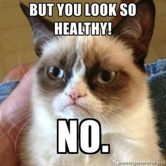 But you look so healthy!