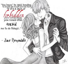 """""""You know,"""" he said, bending to brush his mouth across hers, """"if it's the lack of forbidden you're worried about, you could still forbid me to do things."""" """"What kinds of things?"""" She felt him smile against her mouth. """"Things like this."""" - Jace & Clary, City of Glass"""