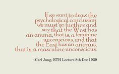If we want to draw the psychological conclusion we must go further and say that the West has an anima, that is, a feminine unconscious, and that the East has an animus, that is, a masculine unconscious. ~Carl Jung, ETH Lecture 8th Dec 1939