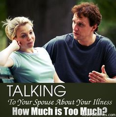 TALKING TO YOUR SPOUSE ABOUT YOUR ILLNESS... HOW MUCH IS too MUCH? Although we want to open up and share our feelings, our fears, our frustrations... at some point our spouse can start to tune us out. How can a married couple share the relational intimacy of a challening illness while still keeping the spark alive and not making it all about the disease?""
