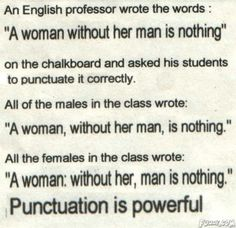 """An English professor wrote the words : """"A woman without her man is nothing"""" on the chalkboard and a / man :: funny pictures :: women :: punctuation The Words, Too Late Quotes, Picture Quotes, Decir No, Quotes To Live By, Favorite Quotes, Favorite Things, Funny Jokes, Grammar Jokes"""