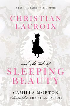 Christian Lacroix and the Tale of Sleeping Beauty (written by Camilla Morton and illustrated by the designer himself)