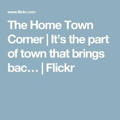 The Home Town Corner | It's the part of town that brings bac… | Flickr