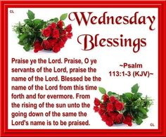 "WEDNRSDAY BLESSINGS: Psalm 113:1-3 (1611 KJV !!!!) "" PRAISE YE the LORD. O ye servants of the LORD, praise the name of the LORD."" (2) "" Blessed be the name of the LORD from this time forth and for evermore."" (3) "" From the rising of the sun unto the going down of the same the LORD'S name is to be praised."""