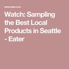 Watch: Sampling the Best Local Products in Seattle - Eater