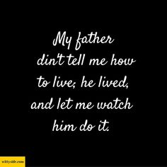 My father din't tell me how to live; he lived, and let me watch him do it.
